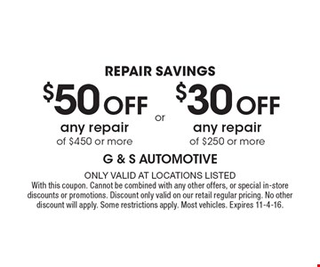 repair savings- $50 Off any repair of $450 or more. $30 Off any repair of $250 or more. Only valid at locations listed. With this coupon. Cannot be combined with any other offers, or special in-store discounts or promotions. Discount only valid on our retail regular pricing. No other discount will apply. Some restrictions apply. Most vehicles. Expires 11-4-16.