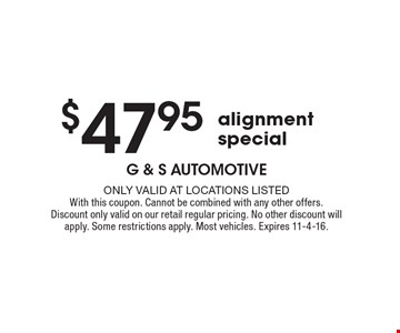 $47.95 alignment special. Only valid at locations listed. With this coupon. Cannot be combined with any other offers. Discount only valid on our retail regular pricing. No other discount will apply. Some restrictions apply. Most vehicles. Expires 11-4-16.
