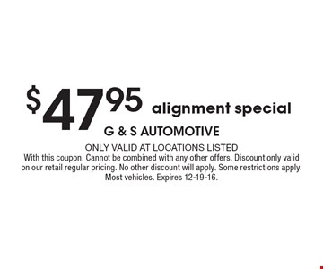 $47.95 alignment special. Only valid at locations listed. With this coupon. Cannot be combined with any other offers. Discount only valid on our retail regular pricing. No other discount will apply. Some restrictions apply. Most vehicles. Expires 12-19-16.