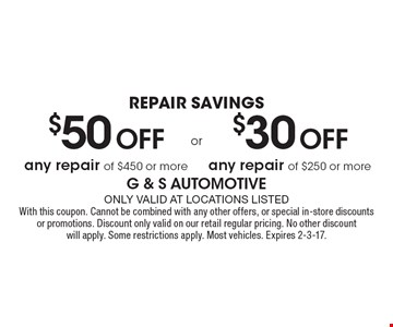 Repair Savings $50 Off any repair of $450 or more or $30 Off any repair of $250 or more. Only valid at locations listed. With this coupon. Cannot be combined with any other offers, or special in-store discounts or promotions. Discount only valid on our retail regular pricing. No other discount will apply. Some restrictions apply. Most vehicles. Expires 2-3-17.