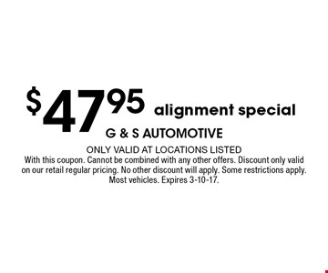 $47.95 alignment special. Only valid at locations listed.With this coupon. Cannot be combined with any other offers. Discount only valid on our retail regular pricing. No other discount will apply. Some restrictions apply. Most vehicles. Expires 3-10-17.