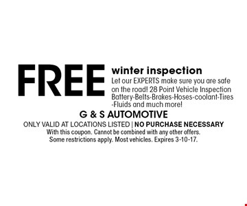 Free winter inspection. Let our EXPERTS make sure you are safe on the road! 28 Point Vehicle Inspection. Battery-Belts-Brakes-Hoses-Coolant-Tires -Fluids and much more! Only valid at locations listed. No purchase necessary. With this coupon. Cannot be combined with any other offers. Some restrictions apply. Most vehicles. Expires 3-10-17.