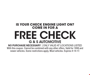 IS YOUR CHECK ENGINE LIGHT ON? COME IN FOR A FREE CHECK. No purchase necessary | Only valid at locations listed. With this coupon. Cannot be combined with any other offers. Valid for 1996 and newer vehicles. Some restrictions apply. Most vehicles. Expires 4-14-17.