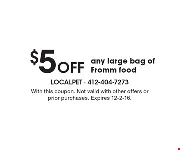 $5 OFF any large bag of Fromm food. With this coupon. Not valid with other offers or prior purchases. Expires 12-2-16.