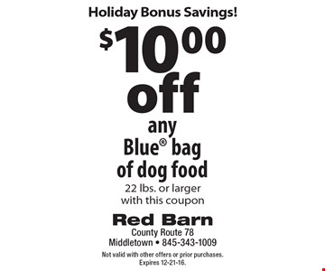 Holiday Bonus Savings! $10.00 off any Blue bag of dog food 22 lbs. or larger with this coupon. Not valid with other offers or prior purchases. Expires 12-21-16.