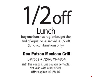 1/2 off lunch. Buy one lunch at reg. price, get the 2nd of equal or lesser value 1/2 off (lunch combinations only). With this coupon. One coupon per table. Not valid with other offers. Offer expires 10-28-16.