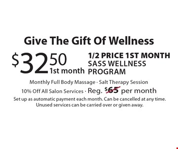 Give The Gift Of Wellness. $32.50 1st Month. 1/2 Price 1st month Sass Wellness Program. Monthly Full Body Massage. Salt Therapy Session. 10% Off All Salon Services. Reg. $65 per month. Set up as automatic payment each month. Can be cancelled at any time. Unused services can be carried over or given away.
