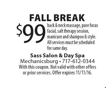 Fall Break. $99 Back & Neck Massage, Pure Focus Facial, Salt Therapy Session, Manicure And Shampoo & Style. All services must be scheduled for same day. With this coupon. Not valid with other offers or prior services. Offer expires 11/11/16.