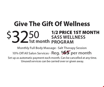 Give the gift of wellness. $32.50 1st month, 1/2 price 1st month Sass Wellness Program. Monthly full body massage, salt therapy session. 10% off all salon services. Reg. $65 per month. Set up as automatic payment each month. Can be cancelled at any time. Unused services can be carried over or given away.