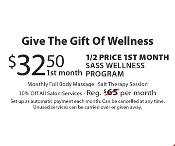 Give The Gift Of Wellness - 1/2 Price ($32.50) For 1st Month Of Sass Wellness Program. Monthly Full Body Massage. Salt Therapy Session. 10% Off All Salon Services. Reg. $65 per month. Set up as automatic payment each month. Can be cancelled at any time. Unused services can be carried over or given away.