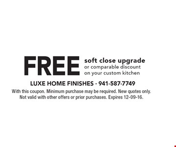 Free soft close upgrade or comparable discount on your custom kitchen . With this coupon. Minimum purchase may be required. New quotes only.Not valid with other offers or prior purchases. Expires 12-09-16.