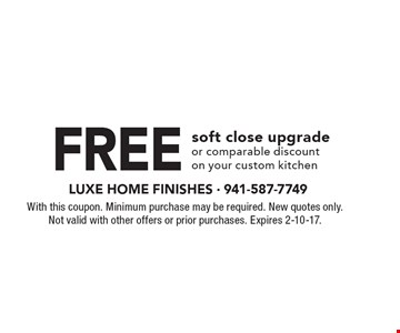 Free soft close upgrade or comparable discount on your custom kitchen. With this coupon. Minimum purchase may be required. New quotes only. Not valid with other offers or prior purchases. Expires 2-10-17.
