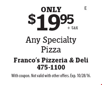 $19.95 Any Specialty Pizza. With coupon. Not valid with other offers. Exp. 10/28/16.