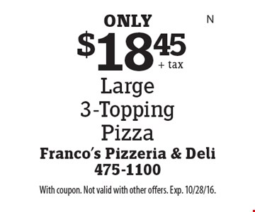 $18.45 Large 3-Topping Pizza. With coupon. Not valid with other offers. Exp. 10/28/16.