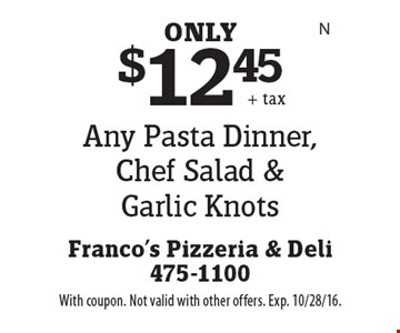 $12.45 Any Pasta Dinner, Chef Salad & Garlic Knots. With coupon. Not valid with other offers. Exp. 10/28/16.