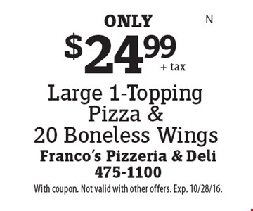 $24.99 Large 1-Topping Pizza & 20 Boneless Wings. With coupon. Not valid with other offers. Exp. 10/28/16.