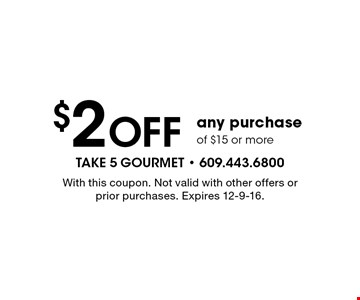 $2 Off any purchase of $15 or more. With this coupon. Not valid with other offers or prior purchases. Expires 12-9-16.
