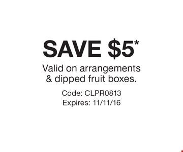 SAVE $5* Valid on arrangements & dipped fruit boxes. Code: CLPR0813 Expires: 11/11/16