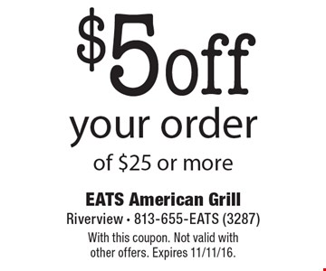 $5 off your order of $25 or more. With this coupon. Not valid with other offers. Expires 11/11/16.