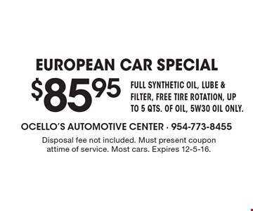 $85.95 EUROPEAN CAR SPECIAL. FULL SYNTHETIC OIL, LUBE & FILTER, FREE TIRE ROTATION, UP TO 5 QTS. OF OIL, 5W30 OIL ONLY. Disposal fee not included. Must present coupon at time of service. Most cars. Expires 12-5-16.