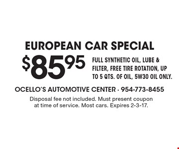 $85.95 EUROPEAN CAR SPECIAL FULL SYNTHETIC OIL, LUBE & FILTER, FREE TIRE ROTATION, UP TO 5 QTS. OF OIL, 5W30 OIL ONLY. Disposal fee not included. Must present coupon at time of service. Most cars. Expires 2-3-17.