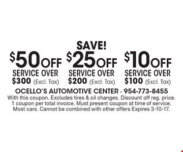 Save! $10 Off Service over $100 (Excl. Tax). $25 Off Service over $200 (Excl. Tax). $50 Off Service over $300 (Excl. Tax). . With this coupon. Excludes tires & oil changes. Discount off reg. price. 1 coupon per total invoice. Must present coupon at time of service. Most cars. Cannot be combined with other offers Expires 3-10-17.