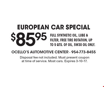 $85.95 EUROPEAN CAR SPECIAL FULL SYNTHETIC OIL, LUBE & FILTER, FREE TIRE ROTATION, UP TO 5 QTS. OF OIL, 5W30 OIL ONLY.. Disposal fee not included. Must present coupon at time of service. Most cars. Expires 3-10-17.