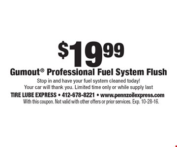 $19.99 Gumout Professional Fuel System Flush. Stop in and have your fuel system cleaned today! Your car will thank you. Limited time only or while supply last. With this coupon. Not valid with other offers or prior services. Exp. 10-28-16.