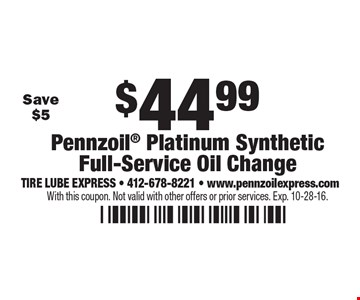 $44.99 Pennzoil Platinum Synthetic Full-Service Oil Change. With this coupon. Not valid with other offers or prior services. Exp. 10-28-16.
