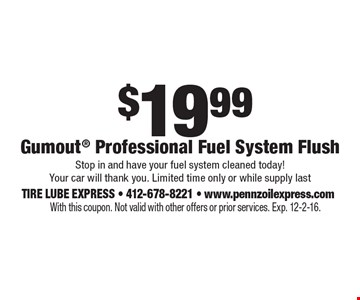 $19.99 Gumout Professional Fuel System Flush. Stop in and have your fuel system cleaned today! Your car will thank you. Limited time only or while supply last. With this coupon. Not valid with other offers or prior services. Exp. 12-2-16.