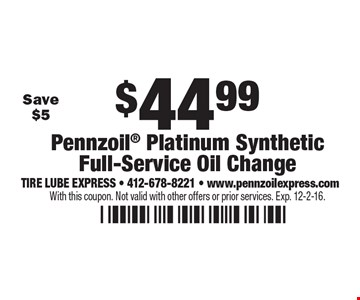 $44.99 Pennzoil Platinum Synthetic Full-Service Oil Change. With this coupon. Not valid with other offers or prior services. Exp. 12-2-16.