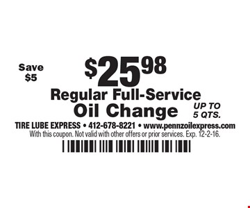 $25.98 Regular Full-Service Oil Change. Up to 5 qts.. With this coupon. Not valid with other offers or prior services. Exp. 12-2-16.