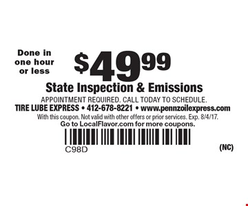 $49.99 State Inspection & Emissions. APPOINTMENT REQUIRED. CALL TODAY TO SCHEDULE. Done in one hour or less. With this coupon. Not valid with other offers or prior services. Exp. 8/4/17. Go to LocalFlavor.com for more coupons.