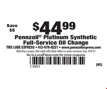 $44.99 Pennzoil Platinum Synthetic Full-Service Oil Change. Save $5. With this coupon. Not valid with other offers or prior services. Exp. 8/4/17. Go to LocalFlavor.com for more coupons.