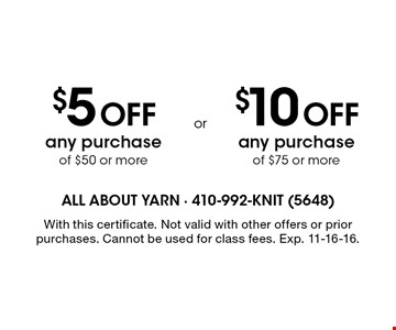 $5 off any purchase of $50 or more. $10 off any purchase of $75 or more. With this certificate. Not valid with other offers or prior purchases. Cannot be used for class fees. Exp. 11-16-16.