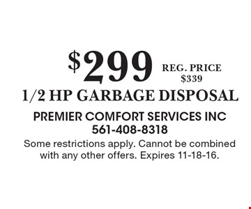 $299 1/2 HP garbage disposal reg. price$339. Some restrictions apply. Cannot be combined with any other offers. Expires 11-18-16.