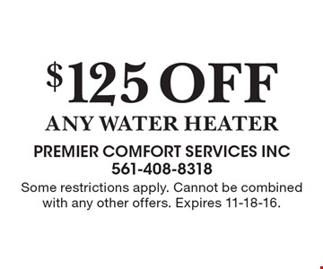 $125 OFF any water heater. Some restrictions apply. Cannot be combined with any other offers. Expires 11-18-16.