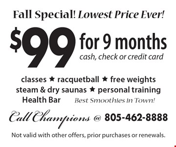 Fall Special! Lowest Price Ever! $99 for 9 months. Cash, check or credit card. Classes, racquetball, free weights, steam & dry saunas, personal training & Health Bar. Best Smoothies in Town!