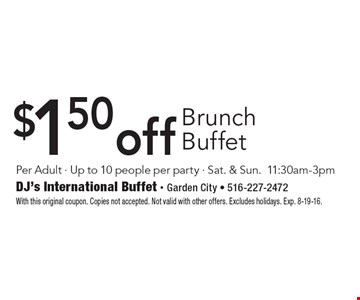 $1.50 off brunch buffet. Per adult. Up to 10 people per party. Sat. & Sun.11:30am-3pm. With this original coupon. Copies not accepted. Not valid with other offers. Excludes holidays. Exp. 8-19-16.
