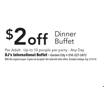 $2 off dinner buffet. Per adult. Up to 10 people per party. Any Day. With this original coupon. Copies not accepted. Not valid with other offers. Excludes holidays. Exp. 8-19-16.