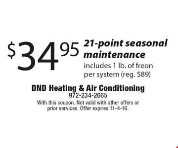 $34.95 21-point seasonal maintenance, includes 1 lb. of freon per system (reg. $89). With this coupon. Not valid with other offers or prior services. Offer expires 11-4-16.