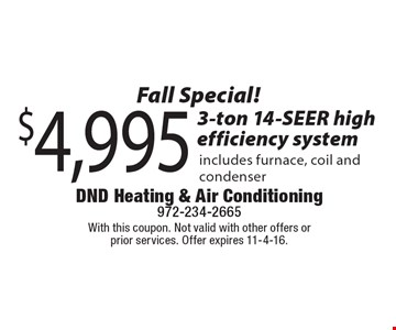 Fall Special! $4,995 3-ton 14-SEER high efficiency system, includes furnace, coil and condenser. With this coupon. Not valid with other offers or prior services. Offer expires 11-4-16.