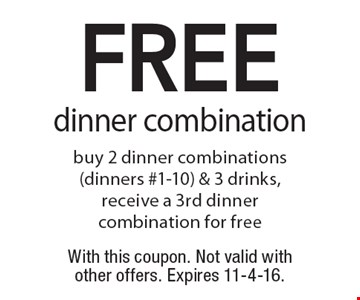 FREE dinner combination. Buy 2 dinner combinations (dinners #1-10) & 3 drinks, receive a 3rd dinner combination for free. With this coupon. Not valid with other offers. Expires 11-4-16.