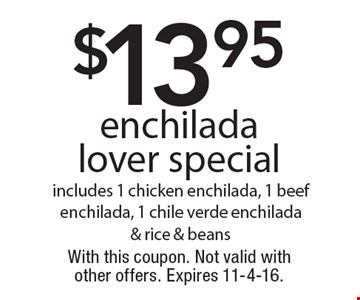 $13.95 enchilada lover special, includes 1 chicken enchilada, 1 beef enchilada, 1 chile verde enchilada & rice & beans. With this coupon. Not valid with other offers. Expires 11-4-16.