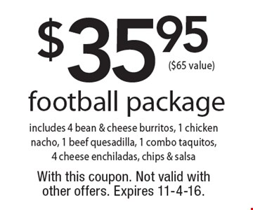 $35.95 football package, includes 4 bean & cheese burritos, 1 chicken nacho, 1 beef quesadilla, 1 combo taquitos, 4 cheese enchiladas, chips & salsa ($65 value) . With this coupon. Not valid with other offers. Expires 11-4-16.