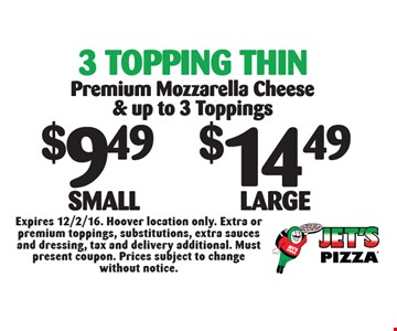 3 Topping Thin: $9.49 Small OR $14.49 Large Premium Mozzarella Cheese & up to 3 Toppings. Expires 12/2/16. Hoover location only. Extra or premium toppings, substitutions, extra sauces and dressing, tax and delivery additional. Must present coupon. Prices subject to change without notice.