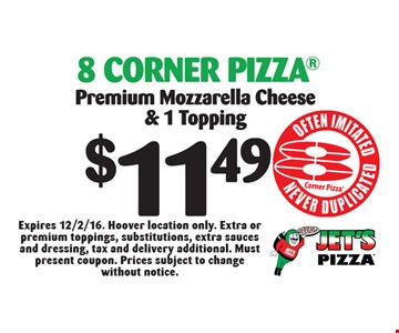 $11.49 8 Corner Pizza Premium Mozzarella Cheese & 1 Topping. Expires 12/2/16. Hoover location only. Extra or premium toppings, substitutions, extra sauces and dressing, tax and delivery additional. Must present coupon. Prices subject to change without notice.