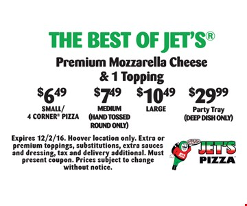 The Best Of Jet's: OR $6.49 Small/4 Corner Pizza OR $7.49 Medium (hand tossed round only) OR $10.49 Large OR $29.99 Party Tray (Deep Dish Only). Premium Mozzarella Cheese & 1 Topping. Expires 12/2/16. Hoover location only. Extra or premium toppings, substitutions, extra sauces and dressing, tax and delivery additional. Must present coupon. Prices subject to change without notice.