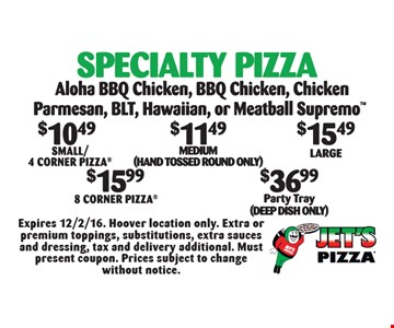 Specialty Pizza: $10.49 Small/4 Corner Pizza OR $11.49 Medium (hand tossed round only) OR $15.49 Large OR $15.99 8 Corner Pizza OR $36.99 Party Tray (Deep Dish Only). Aloha BBQ Chicken, BBQ Chicken, Chicken Parmesan, BLT, Hawaiian, or Meatball Supremo. Expires 12/2/16. Hoover location only. Extra or premium toppings, substitutions, extra sauces and dressing, tax and delivery additional. Must present coupon. Prices subject to change without notice.