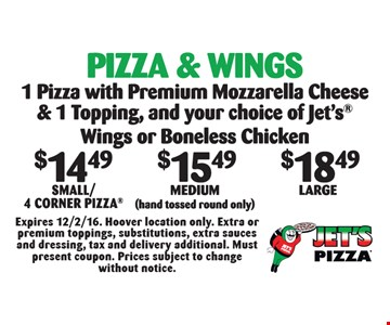 Pizza & Wings: $14.49 Small/4 Corner, OR $15.49 Medium (hand tossed round only) OR $18.49 Large. 1 Pizza With Premium Mozzarella Cheese & 1-Topping, And Your Choice Of Jets Wings Or Boneless Chicken. Expires 12/2/16. Hoover location only. Extra or premium toppings, substitutions, extra sauces and dressing, tax and delivery additional. Must present coupon. Prices subject to change without notice.